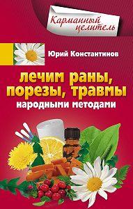 Юрий Константинов -Лечим раны, порезы, травмы народными методами