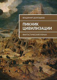 Владимир Долгошеев -Пикник цивилизации. Фантастический роман