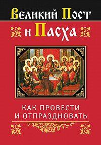 Ольга Глаголева -Великий Пост и Пасха: как провести и отпраздновать