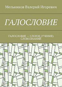 Валерий Мельников -ГАЛОСЛОВИЕ. ГАЛОСЛОВИЕ– СЛОВЭЕ (УЧЕНИЕ) СЛОВОЗНАНИЙ