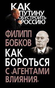 Филипп Бобков -Как бороться с «агентами влияния»