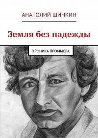 Анатолий Шинкин -Земля без надежды