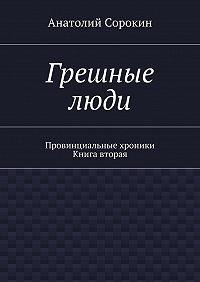 Анатолий Сорокин - Грешные люди. Провинциальные хроники. Книга вторая