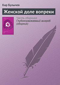 Кир Булычев - Женской доле вопреки