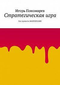 Игорь Пономарев -Стратегическая игра. Как провести MARGINGAME