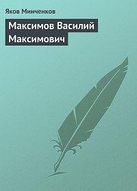 Яков Минченков -Максимов Василий Максимович