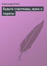 Александр Етоев -Будьте счастливы, жуки и пираты