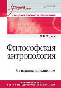 Борис Марков -Философская антропология. Учебник для вузов