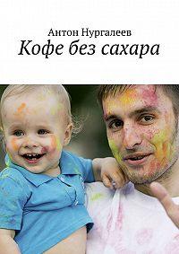 Антон Леонидович Нургалеев -Кофе без сахара