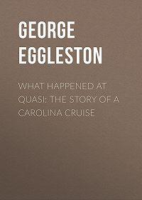 George Eggleston -What Happened at Quasi: The Story of a Carolina Cruise