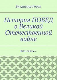 Владимир Герун -История ПОБЕД вВеликой Отечественной войне. Вехи войны…