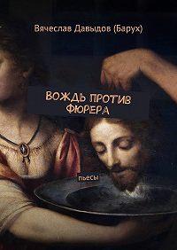 Вячеслав Давыдов (Барух) -Вождь против фюрера. Пьесы