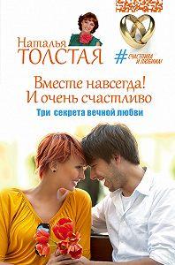 Наталья Толстая -Вместе навсегда! И очень счастливо. Три секрета вечной любви