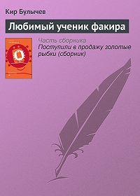 Кир Булычев -Любимый ученик факира