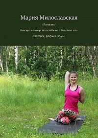 Мария Милославская -Намастэ! Как при помощи йоги забыть оболезнях, или Двигайся, радуйся, живи!