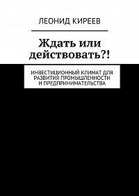 Леонид Киреев -Ждать или действовать?! Инвестиционный климат для развития промышленности ипредпринимательства
