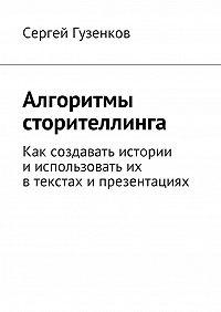 Сергей Гузенков -Алгоритмы сторителлинга. Как создавать истории ииспользовать их втекстах ипрезентациях