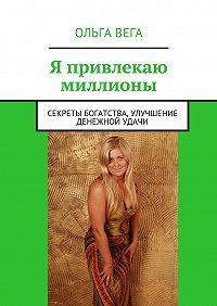 Ольга Вега -Я привлекаю миллионы. Секреты богатства, улучшение денежной удачи