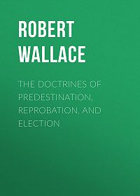 Robert Wallace -The Doctrines of Predestination, Reprobation, and Election