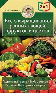 Людмила Шульгина - Все о выращивании ранних овощей, фруктов и цветов