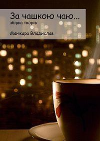 Владислав Манжара -За чашкою Чаю…