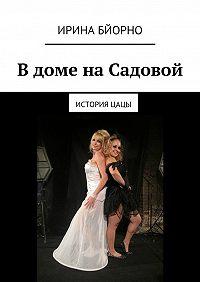 Ирина Бйорно -Вдоме наСадовой. ИсторияЦацы
