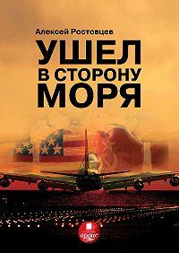 Алексей Ростовцев - Ушел в сторону моря