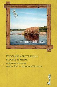 Елена Швейковская - Русский крестьянин в доме и мире: северная деревня конца XVI – начала XVIII века