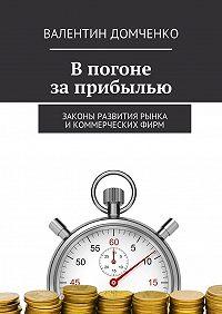 Валентин Домченко -Впогоне заприбылью. Законы развития рынка икоммерческихфирм
