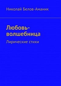 Николай Белов-Аманик - Любовь-волшебница. Лирические стихи