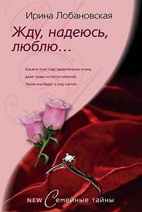 Ирина Лобановская - Жду, надеюсь, люблю...