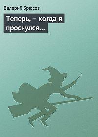 Валерий Брюсов -Теперь,– когда я проснулся…