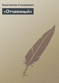 Константин Станюкович -«Отчаянный»