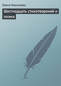 Олеся Николаева -Шестнадцать стихотворений и поэма