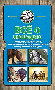 Игорь Скрипник -Все о лошадях. Полное руководство по правильному уходу, кормлению, содержанию, выездке