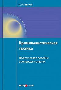 С. Н. Чурилов - Криминалистическая тактика: Практическое пособие в вопросах и ответах