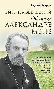 Андрей Тавров -Сын человеческий. Об отце Александре Мене