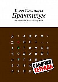 Игорь Пономарев - Практикум. Гипермышление. Базовые приемы