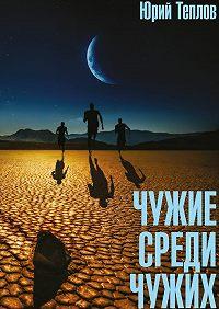 Юрий Теплов -Чужие среди чужих