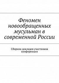 Роман Силантьев -Феномен новообращенных мусульман в современной России. Сборник докладов участников конференции