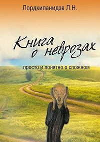 Л. Н. Лордкипанидзе -Книга оневрозах. Просто и понятно осложном