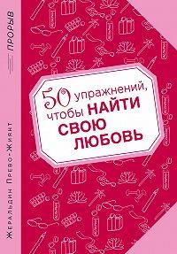 Жеральдин Прево-Жиянт - 50 упражнений, чтобы найти свою любовь