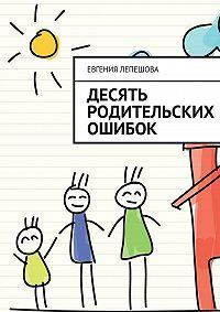 Евгения Лепешова - Десять родительских ошибок