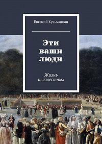 Евгений Кузьмишин -Эти ваши люди. Жизнь неизвестных