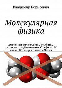 Владимир Борисевич -Молекулярная физика. Эталонные молекулярные таблицы химических субэлементов VII сферы, IV плана, IV глобуса планеты Земля