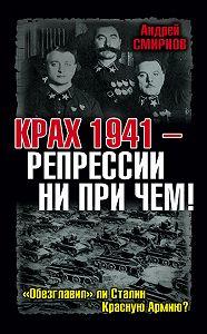 Андрей Смирнов -Крах 1941 – репрессии ни при чем! «Обезглавил» ли Сталин Красную Армию?