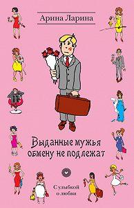 Арина Ларина - Выданные мужья обмену не подлежат