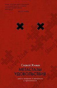 Славой Жижек -Метастазы удовольствия. Шесть очерков о женщинах и причинности