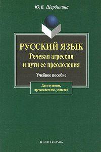Юлия Владимировна Щербинина - Русский язык. Речевая агрессия и пути ее преодоления