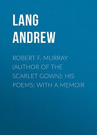 Andrew Lang -Robert F. Murray (Author of the Scarlet Gown): His Poems; with a Memoir